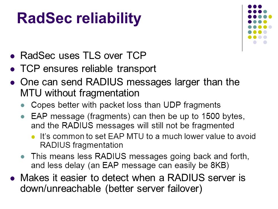 RadSec reliability RadSec uses TLS over TCP TCP ensures reliable transport One can send RADIUS messages larger than the MTU without fragmentation Cope