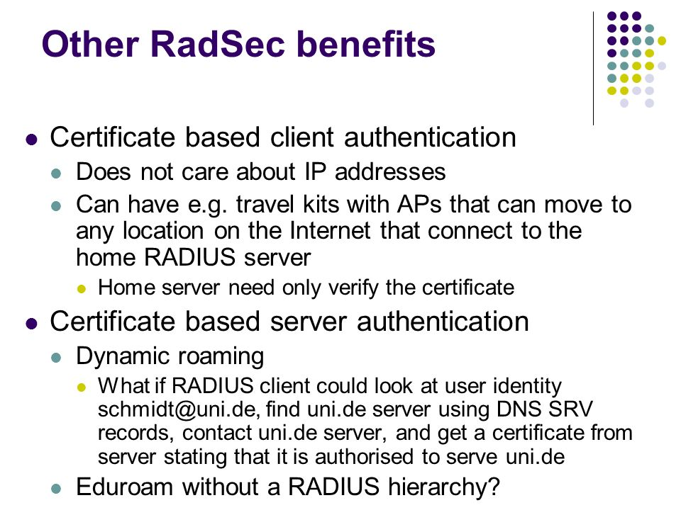 Other RadSec benefits Certificate based client authentication Does not care about IP addresses Can have e.g. travel kits with APs that can move to any