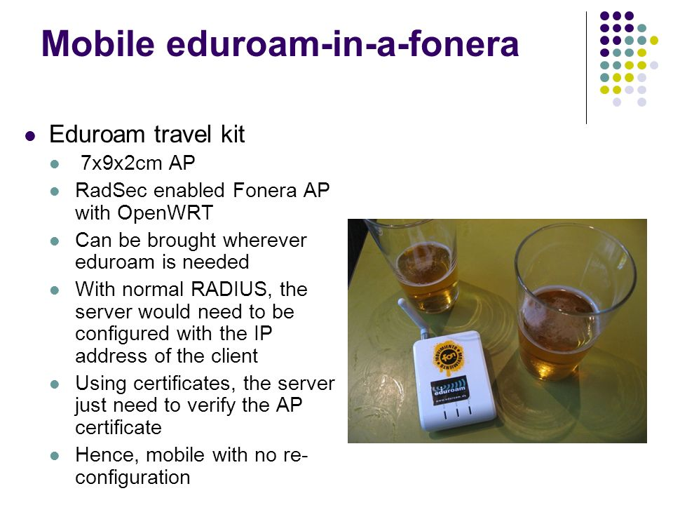 Mobile eduroam-in-a-fonera Eduroam travel kit 7x9x2cm AP RadSec enabled Fonera AP with OpenWRT Can be brought wherever eduroam is needed With normal R