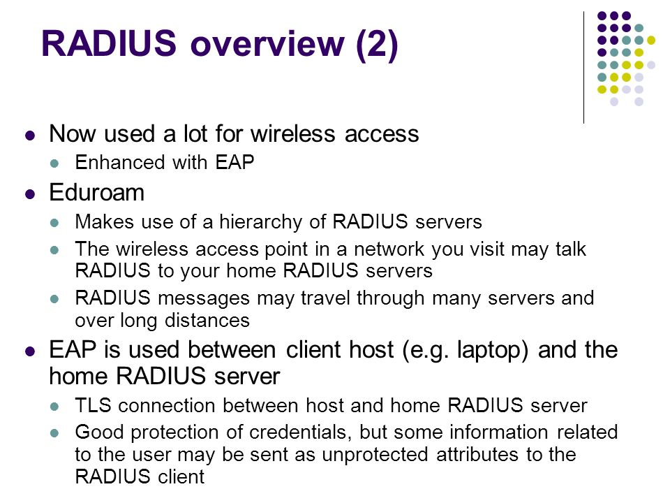 RADIUS overview (2) Now used a lot for wireless access Enhanced with EAP Eduroam Makes use of a hierarchy of RADIUS servers The wireless access point