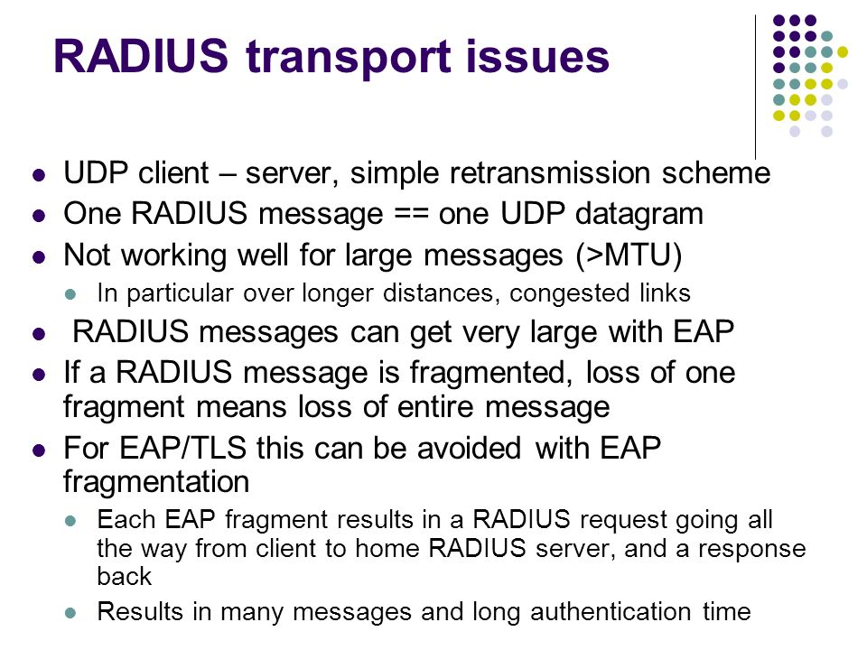 RADIUS transport issues UDP client – server, simple retransmission scheme One RADIUS message == one UDP datagram Not working well for large messages (