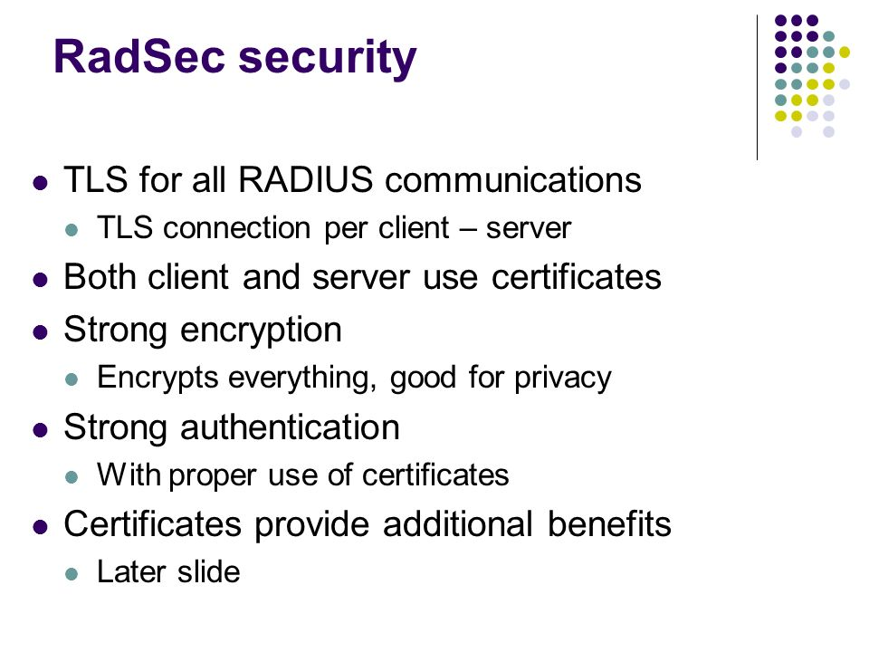 RadSec security TLS for all RADIUS communications TLS connection per client – server Both client and server use certificates Strong encryption Encrypt