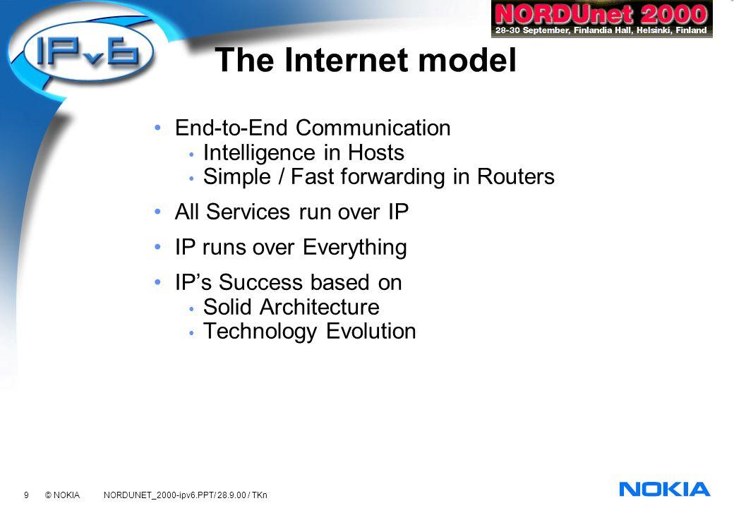 40 © NOKIA NORDUNET_2000-ipv6.PPT/ 28.9.00 / TKn IPv6 implementations Host Systems BSDI Digital/Compaq Epiloque FreeBSD HP-UX IBM (AIX) INRIA (NetBSD, FreeBSD) Linux Mentat (Streams) Microsoft Novell NRL (4.4-lite BSD) Pacific Softworks Process Software (VMS) SCO Siemens Nixdorf Sun Microsystems UNH WIDE Consortium (KAME, NAIST, Hitachi, Sony, NTT) Routers 3Com Nortel Cisco Systems Digital Hitachi, Ltd.