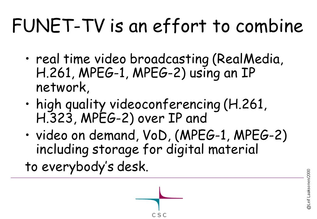 @Leif Laaksonen/2000 FUNET-TV is an effort to combine real time video broadcasting (RealMedia, H.261, MPEG-1, MPEG-2) using an IP network, high quality videoconferencing (H.261, H.323, MPEG-2) over IP and video on demand, VoD, (MPEG-1, MPEG-2) including storage for digital material to everybodys desk.