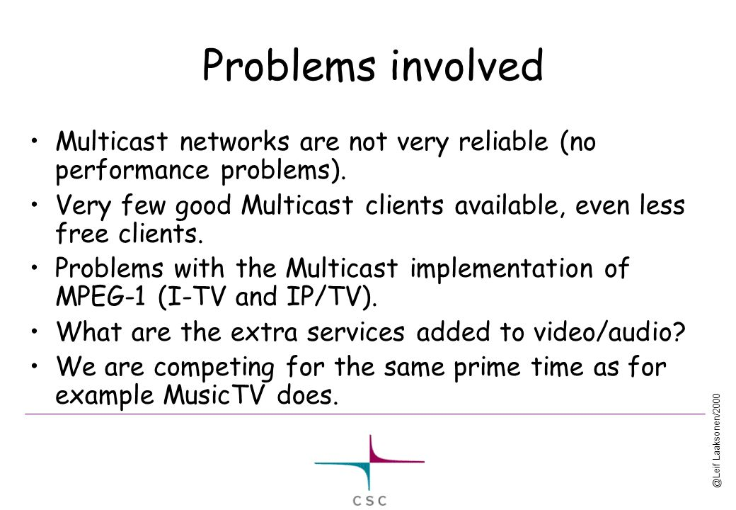@Leif Laaksonen/2000 Problems involved Multicast networks are not very reliable (no performance problems).
