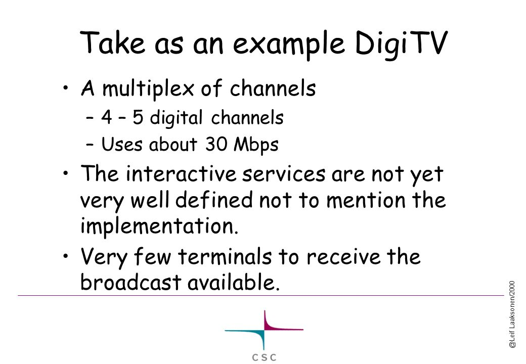 @Leif Laaksonen/2000 Take as an example DigiTV A multiplex of channels –4 – 5 digital channels –Uses about 30 Mbps The interactive services are not yet very well defined not to mention the implementation.