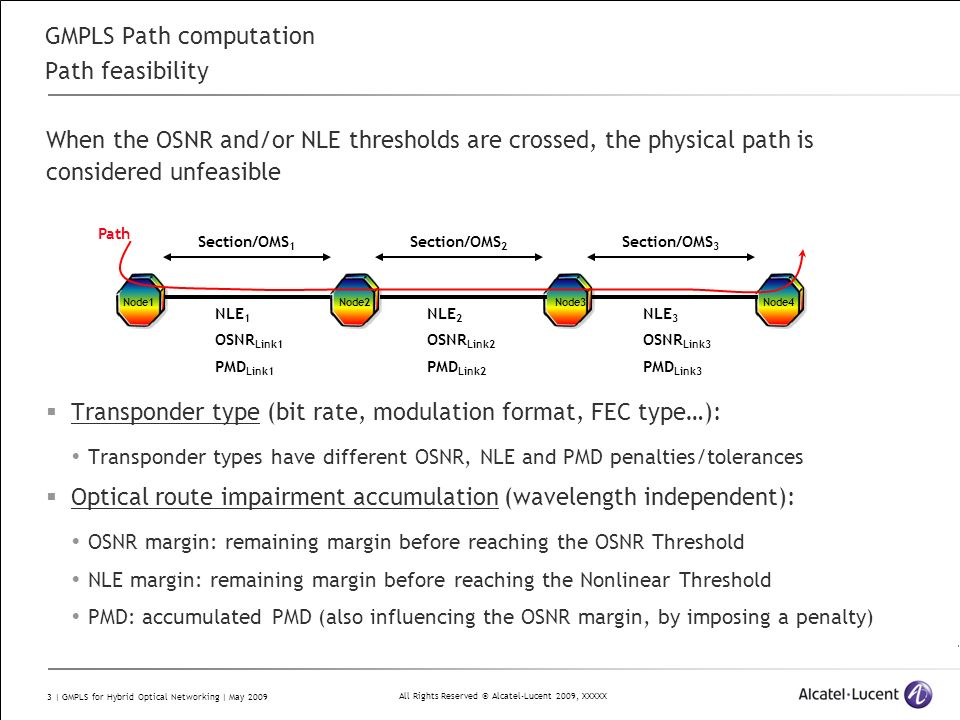 All Rights Reserved © Alcatel-Lucent 2009, XXXXX 3 | GMPLS for Hybrid Optical Networking | May 2009 GMPLS Path computation Path feasibility When the OSNR and/or NLE thresholds are crossed, the physical path is considered unfeasible Transponder type (bit rate, modulation format, FEC type…): Transponder types have different OSNR, NLE and PMD penalties/tolerances Optical route impairment accumulation (wavelength independent): OSNR margin: remaining margin before reaching the OSNR Threshold NLE margin: remaining margin before reaching the Nonlinear Threshold PMD: accumulated PMD (also influencing the OSNR margin, by imposing a penalty) NLE 1 OSNR Link1 PMD Link1 Section/OMS 1 Node1Node2Node3Node4 Path NLE 2 OSNR Link2 PMD Link2 NLE 3 OSNR Link3 PMD Link3 Section/OMS 2 Section/OMS 3