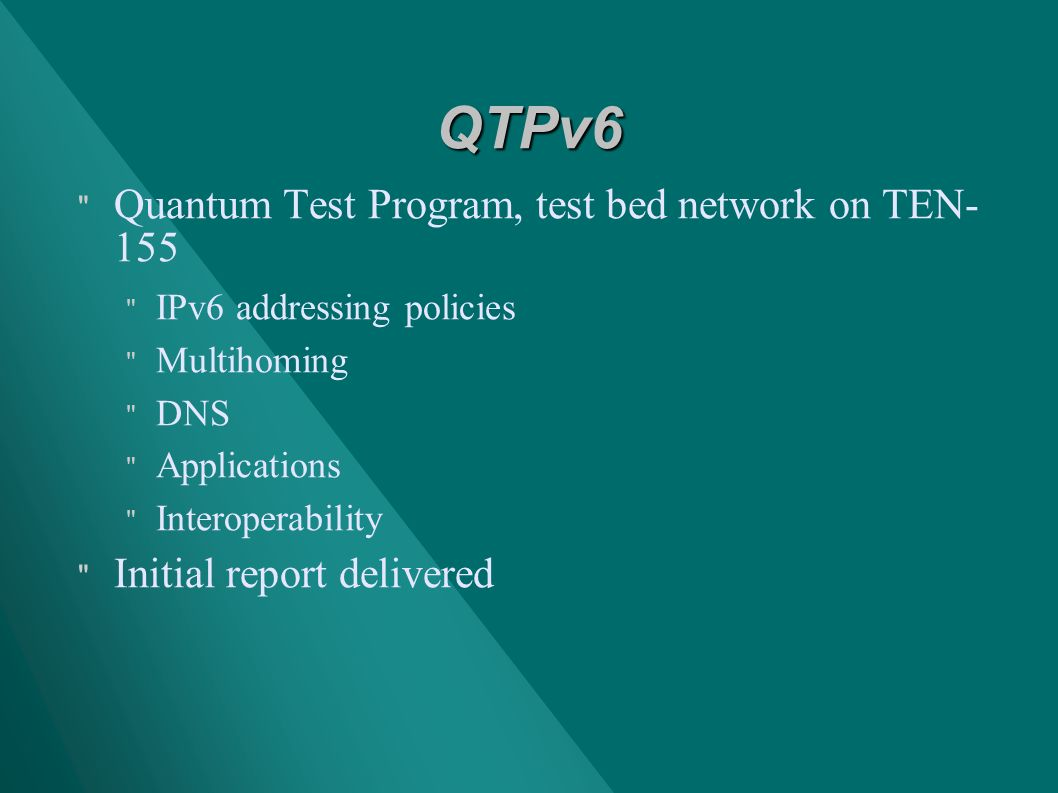 QTPv6 Quantum Test Program, test bed network on TEN- 155 IPv6 addressing policies Multihoming DNS Applications Interoperability Initial report delivered