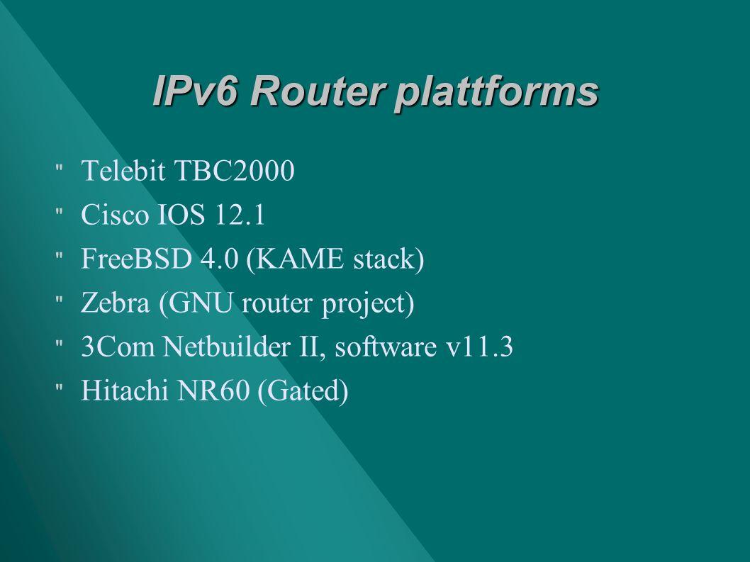 IPv6 Router plattforms Telebit TBC2000 Cisco IOS 12.1 FreeBSD 4.0 (KAME stack) Zebra (GNU router project) 3Com Netbuilder II, software v11.3 Hitachi NR60 (Gated)