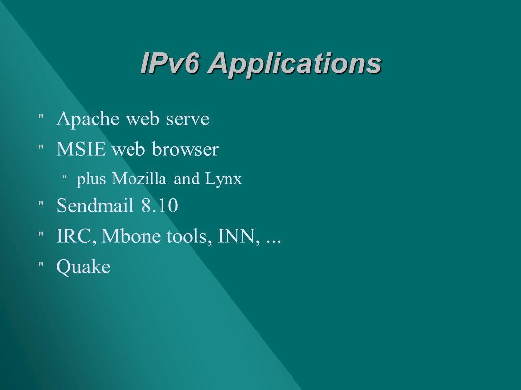 IPv6 Applications Apache web serve MSIE web browser plus Mozilla and Lynx Sendmail 8.10 IRC, Mbone tools, INN,...