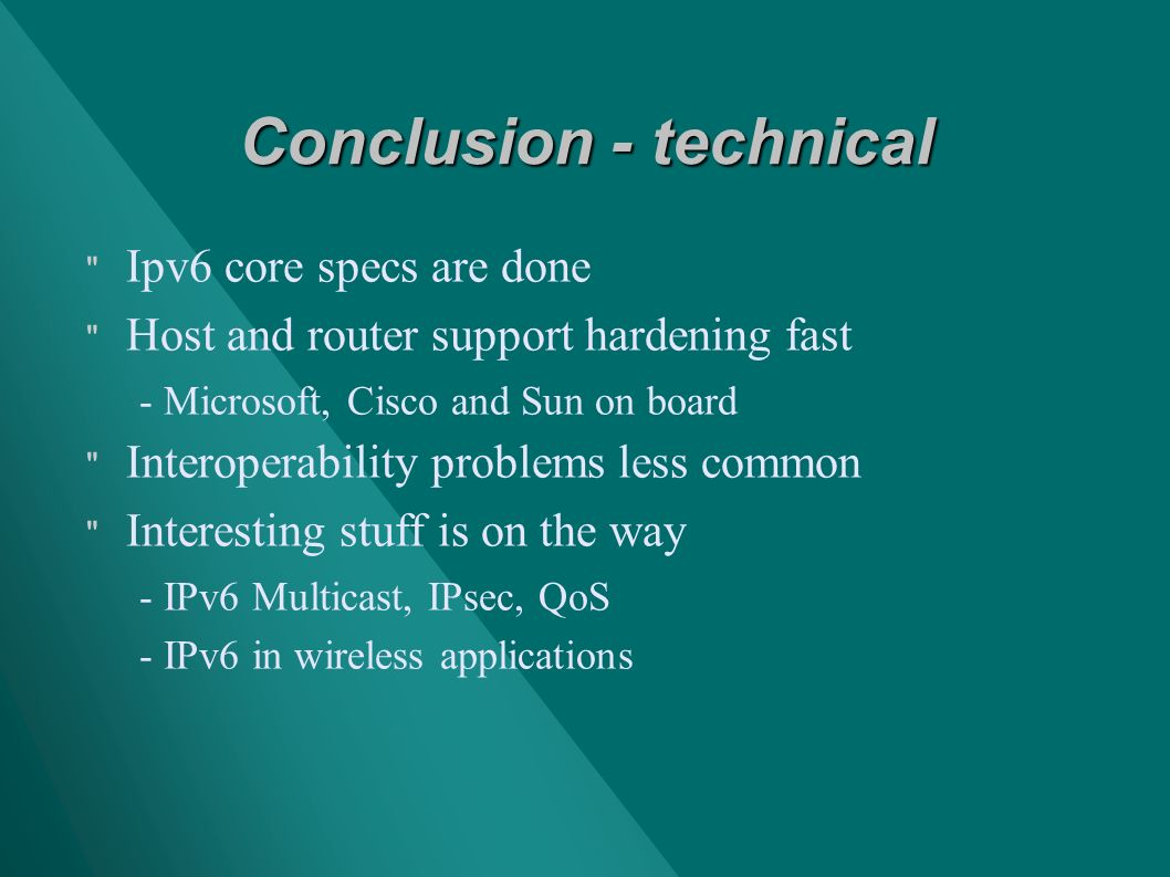 Conclusion - technical Ipv6 core specs are done Host and router support hardening fast - Microsoft, Cisco and Sun on board Interoperability problems less common Interesting stuff is on the way - IPv6 Multicast, IPsec, QoS - IPv6 in wireless applications