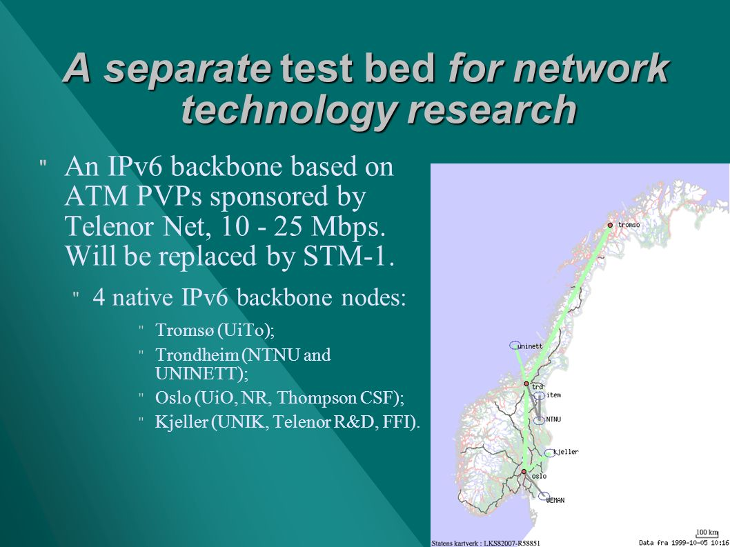 A separate test bed for network technology research An IPv6 backbone based on ATM PVPs sponsored by Telenor Net, 10 - 25 Mbps.