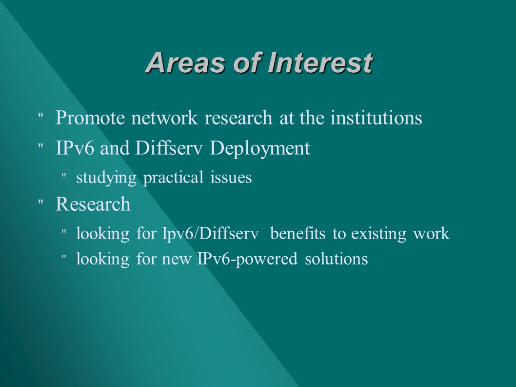 Areas of Interest Promote network research at the institutions IPv6 and Diffserv Deployment studying practical issues Research looking for Ipv6/Diffserv benefits to existing work looking for new IPv6-powered solutions