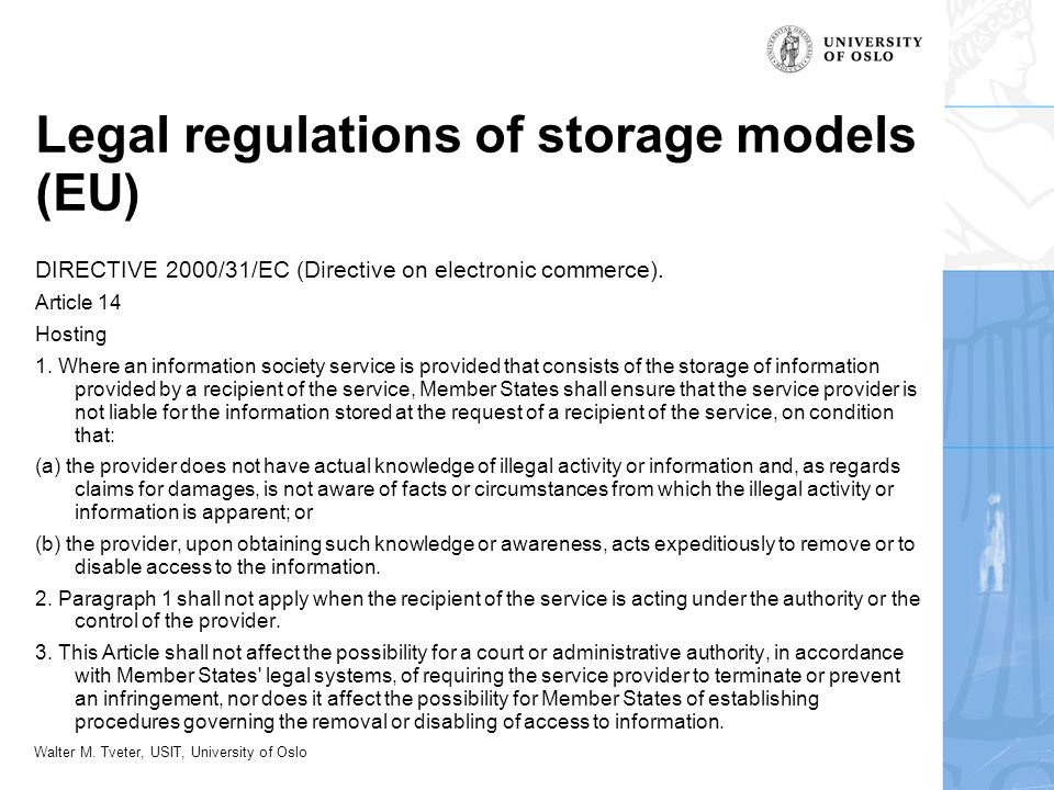 Walter M. Tveter, USIT, University of Oslo Legal regulations of storage models (EU) DIRECTIVE 2000/31/EC (Directive on electronic commerce). Article 1