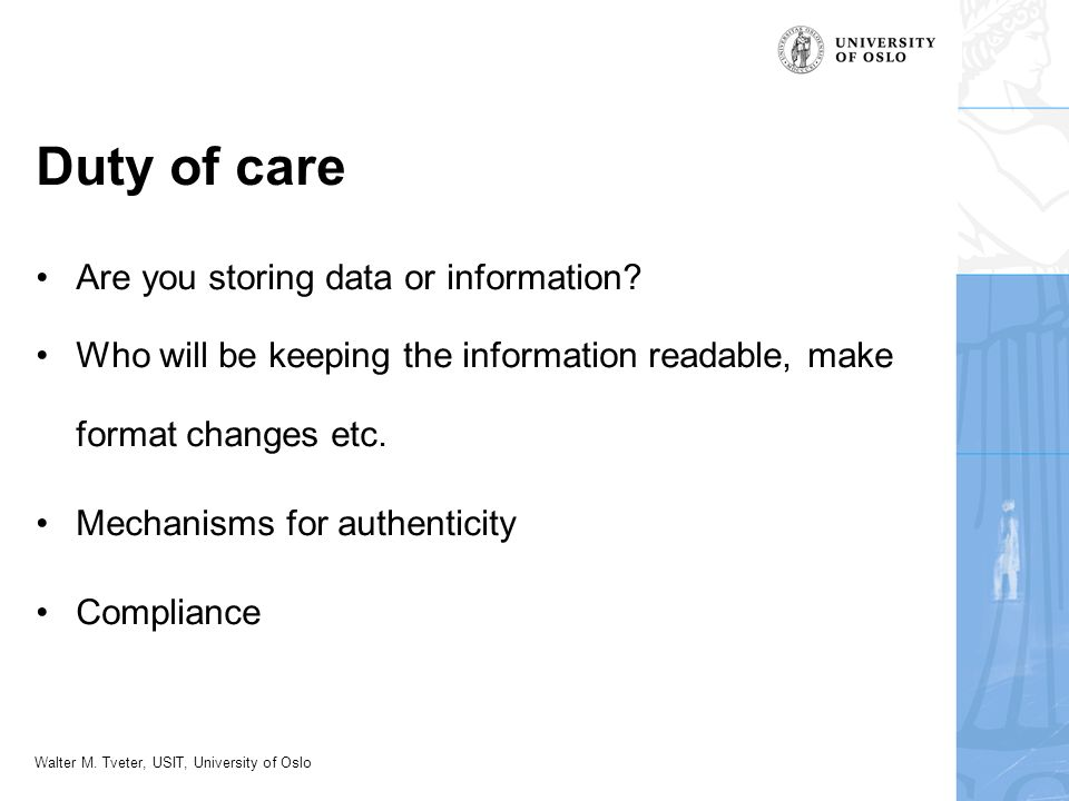 Walter M. Tveter, USIT, University of Oslo Duty of care Are you storing data or information? Who will be keeping the information readable, make format