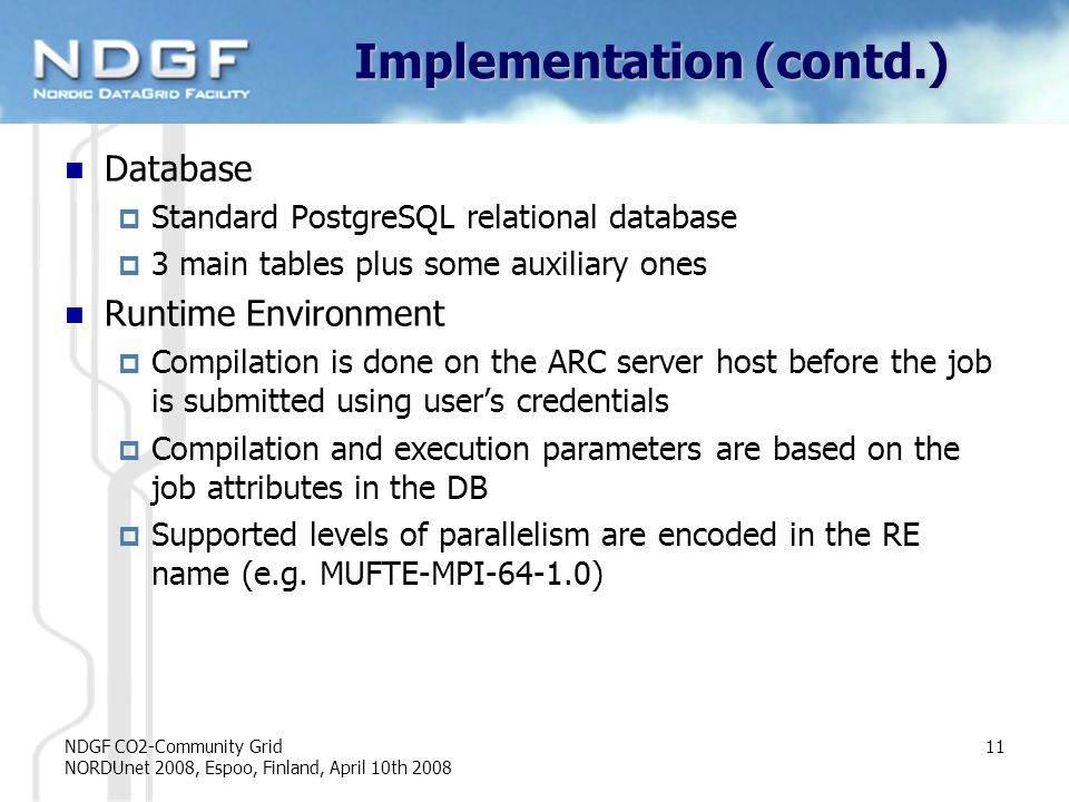 NDGF CO2-Community Grid NORDUnet 2008, Espoo, Finland, April 10th 2008 11 Implementation (contd.) Database Standard PostgreSQL relational database 3 main tables plus some auxiliary ones Runtime Environment Compilation is done on the ARC server host before the job is submitted using users credentials Compilation and execution parameters are based on the job attributes in the DB Supported levels of parallelism are encoded in the RE name (e.g.