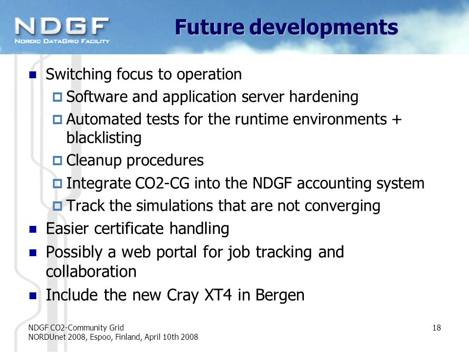 NDGF CO2-Community Grid NORDUnet 2008, Espoo, Finland, April 10th 2008 18 Future developments Switching focus to operation Software and application server hardening Automated tests for the runtime environments + blacklisting Cleanup procedures Integrate CO2-CG into the NDGF accounting system Track the simulations that are not converging Easier certificate handling Possibly a web portal for job tracking and collaboration Include the new Cray XT4 in Bergen