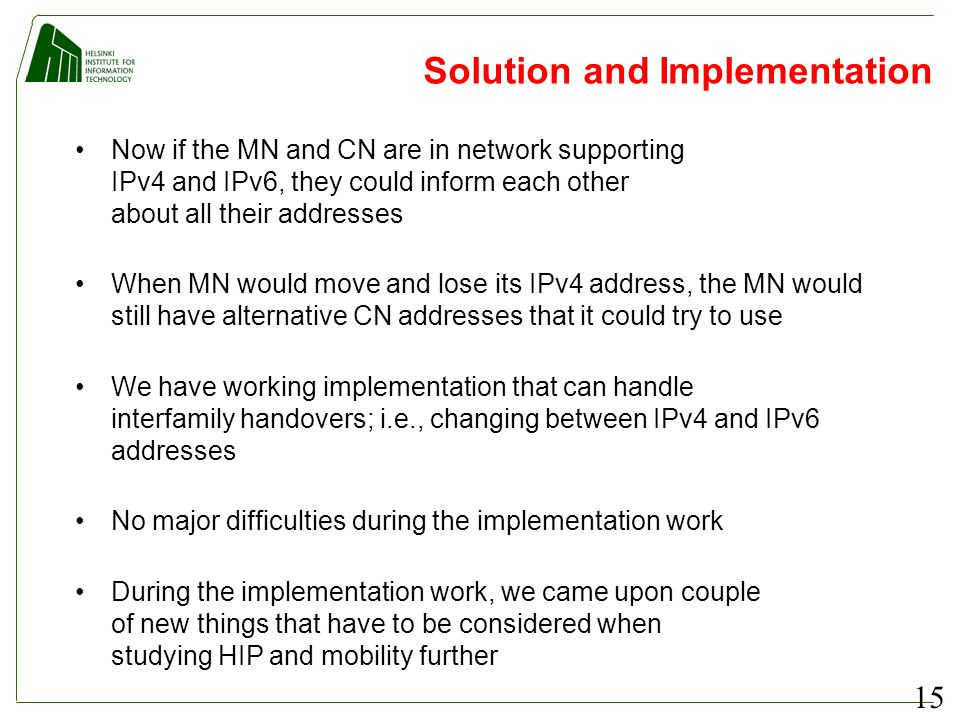 15 Solution and Implementation Now if the MN and CN are in network supporting IPv4 and IPv6, they could inform each other about all their addresses When MN would move and lose its IPv4 address, the MN would still have alternative CN addresses that it could try to use We have working implementation that can handle interfamily handovers; i.e., changing between IPv4 and IPv6 addresses No major difficulties during the implementation work During the implementation work, we came upon couple of new things that have to be considered when studying HIP and mobility further