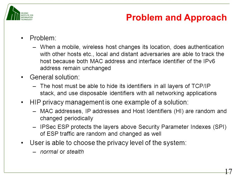 17 Problem and Approach Problem: –When a mobile, wireless host changes its location, does authentication with other hosts etc., local and distant adversaries are able to track the host because both MAC address and interface identifier of the IPv6 address remain unchanged General solution: –The host must be able to hide its identifiers in all layers of TCP/IP stack, and use disposable identifiers with all networking applications HIP privacy management is one example of a solution: –MAC addresses, IP addresses and Host Identifiers (HI) are random and changed periodically –IPSec ESP protects the layers above Security Parameter Indexes (SPI) of ESP traffic are random and changed as well User is able to choose the privacy level of the system: –normal or stealth