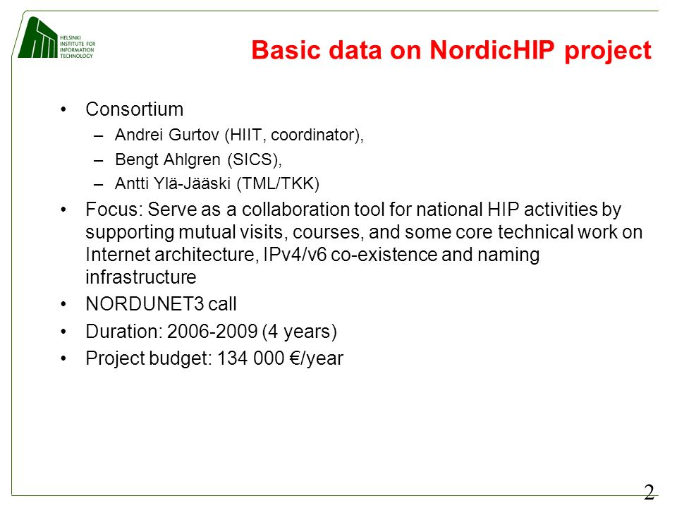 2 Basic data on NordicHIP project Consortium –Andrei Gurtov (HIIT, coordinator), –Bengt Ahlgren (SICS), –Antti Ylä-Jääski (TML/TKK) Focus: Serve as a collaboration tool for national HIP activities by supporting mutual visits, courses, and some core technical work on Internet architecture, IPv4/v6 co-existence and naming infrastructure NORDUNET3 call Duration: 2006-2009 (4 years) Project budget: 134 000 /year