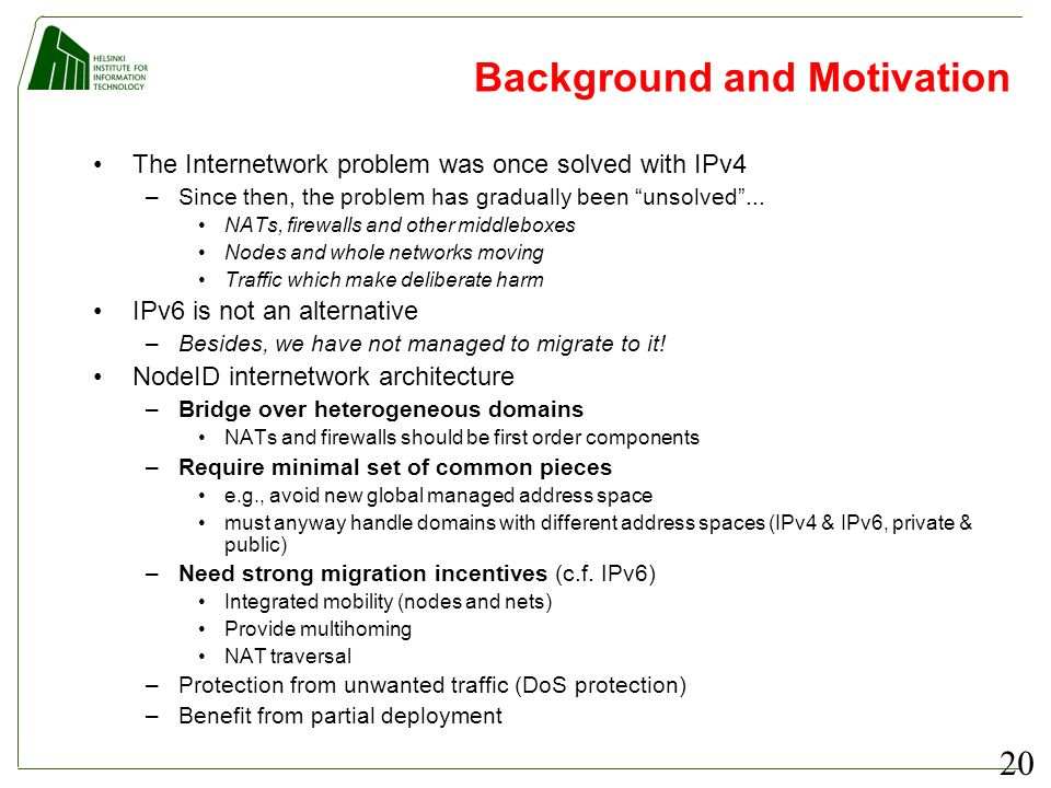 20 Background and Motivation The Internetwork problem was once solved with IPv4 –Since then, the problem has gradually been unsolved... NATs, firewall