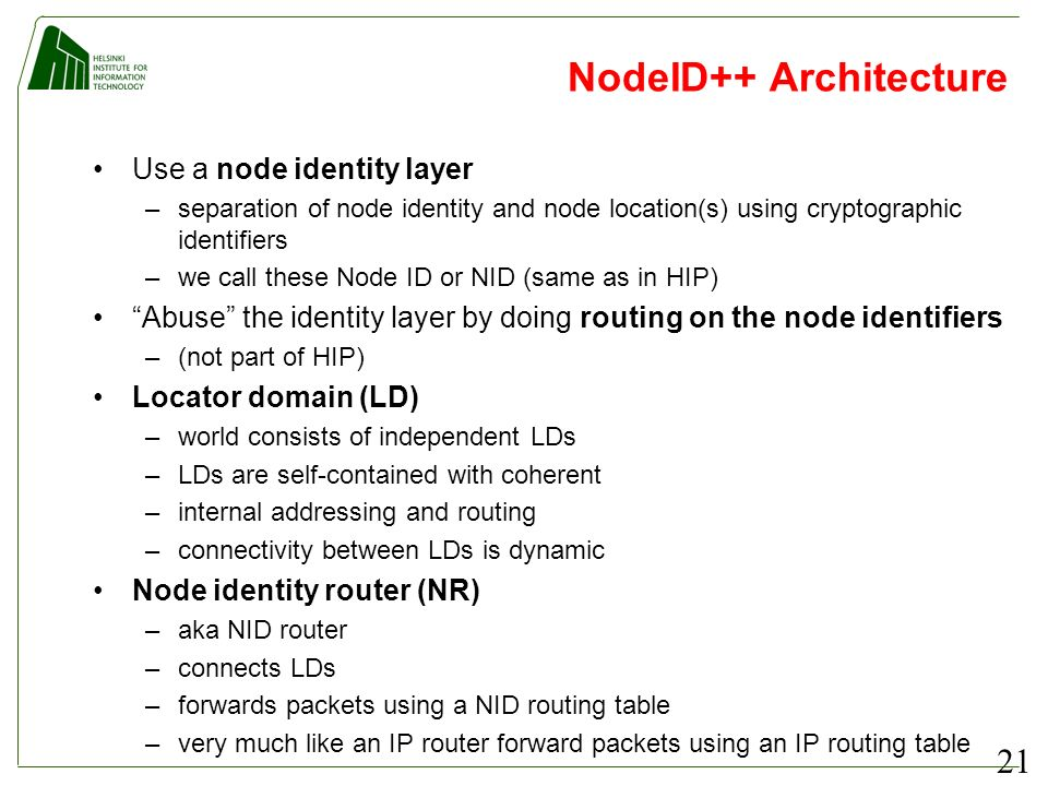 21 NodeID++ Architecture Use a node identity layer –separation of node identity and node location(s) using cryptographic identifiers –we call these Node ID or NID (same as in HIP) Abuse the identity layer by doing routing on the node identifiers –(not part of HIP) Locator domain (LD) –world consists of independent LDs –LDs are self-contained with coherent –internal addressing and routing –connectivity between LDs is dynamic Node identity router (NR) –aka NID router –connects LDs –forwards packets using a NID routing table –very much like an IP router forward packets using an IP routing table