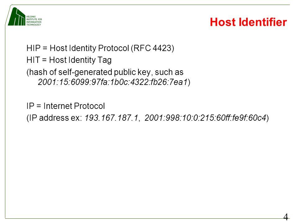 4 Host Identifier HIP = Host Identity Protocol (RFC 4423) HIT = Host Identity Tag (hash of self-generated public key, such as 2001:15:6099:97fa:1b0c:4322:fb26:7ea1) IP = Internet Protocol (IP address ex: 193.167.187.1, 2001:998:10:0:215:60ff:fe9f:60c4)