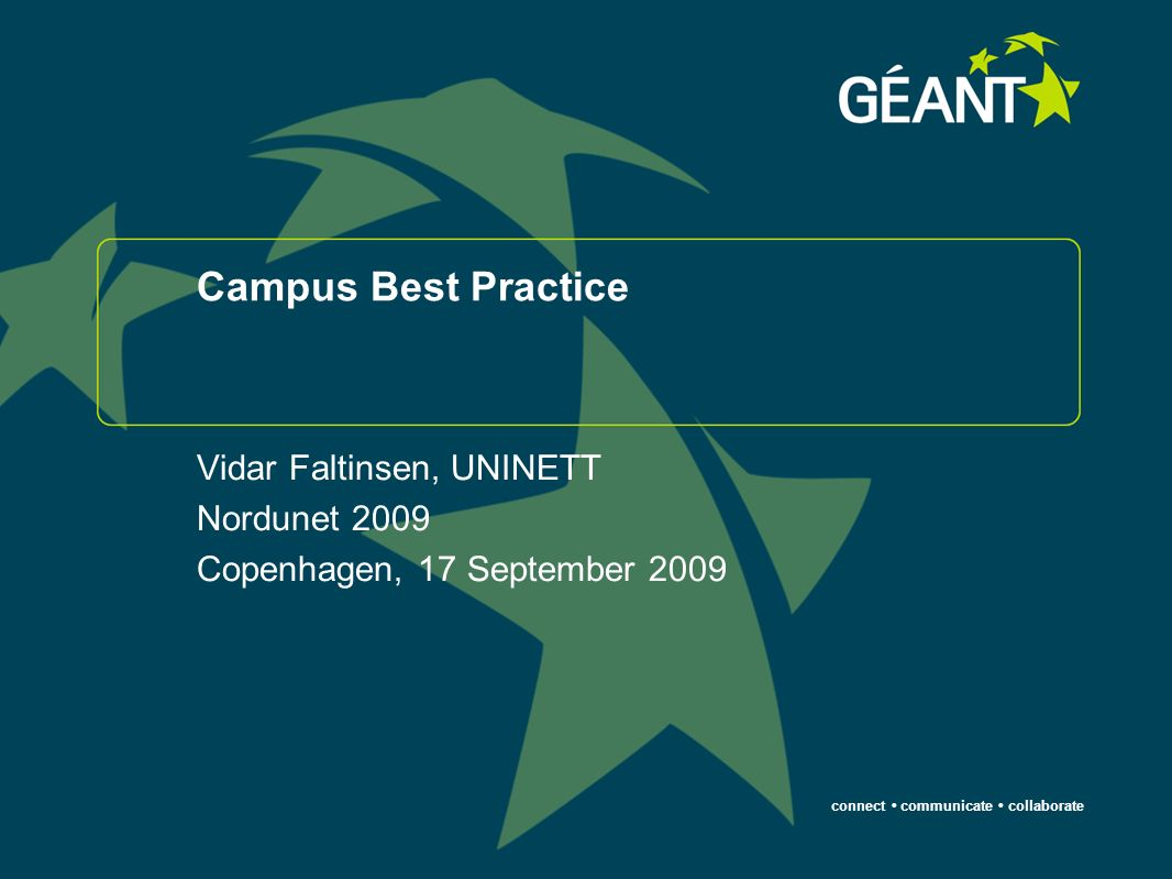 connect communicate collaborate Campus Best Practice Vidar Faltinsen, UNINETT Nordunet 2009 Copenhagen, 17 September 2009