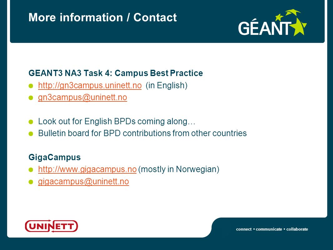 connect communicate collaborate More information / Contact GEANT3 NA3 Task 4: Campus Best Practice http://gn3campus.uninett.nohttp://gn3campus.uninett.no (in English) gn3campus@uninett.no Look out for English BPDs coming along… Bulletin board for BPD contributions from other countries GigaCampus http://www.gigacampus.nohttp://www.gigacampus.no (mostly in Norwegian) gigacampus@uninett.no
