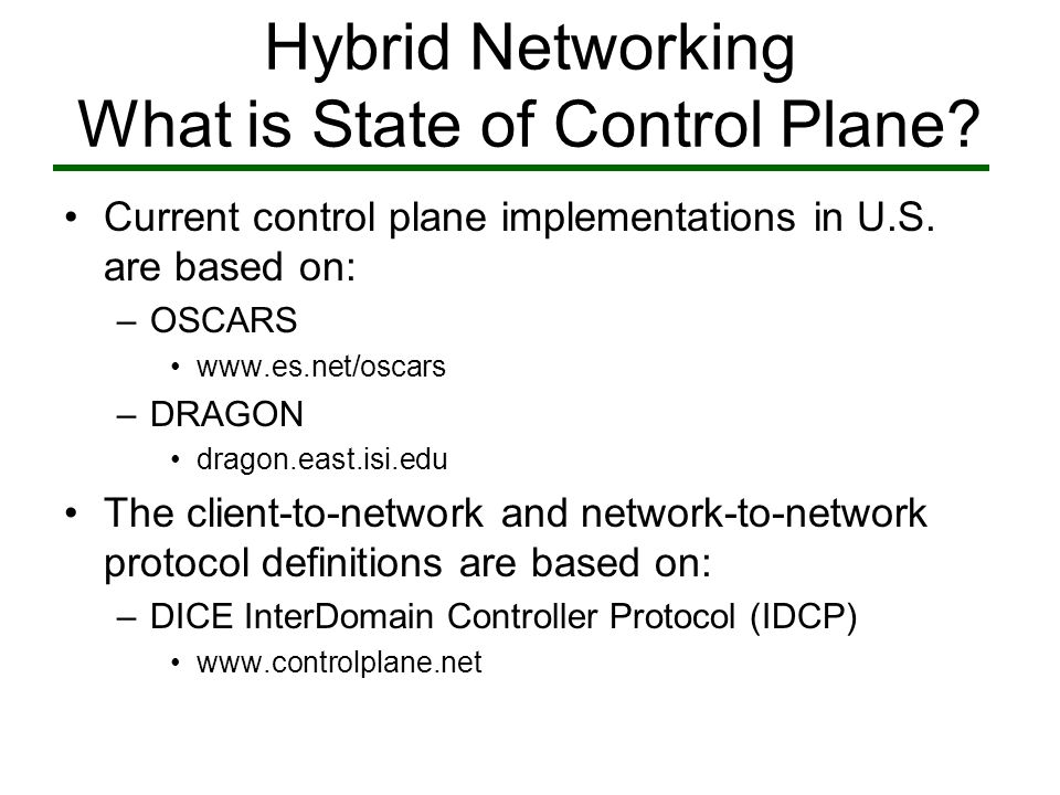 Hybrid Network Research Sponsor Acknowledgement Multi-Layer Hybrid Networks –Funded by United States Department of Energy (DOE) –hybrid.east.isi.edu DRAGON (Dynamic Resource Allocation via GMPLS Optical Networks) –Funded by National Science Foundation (NSF) –dragon.east.isi.edu