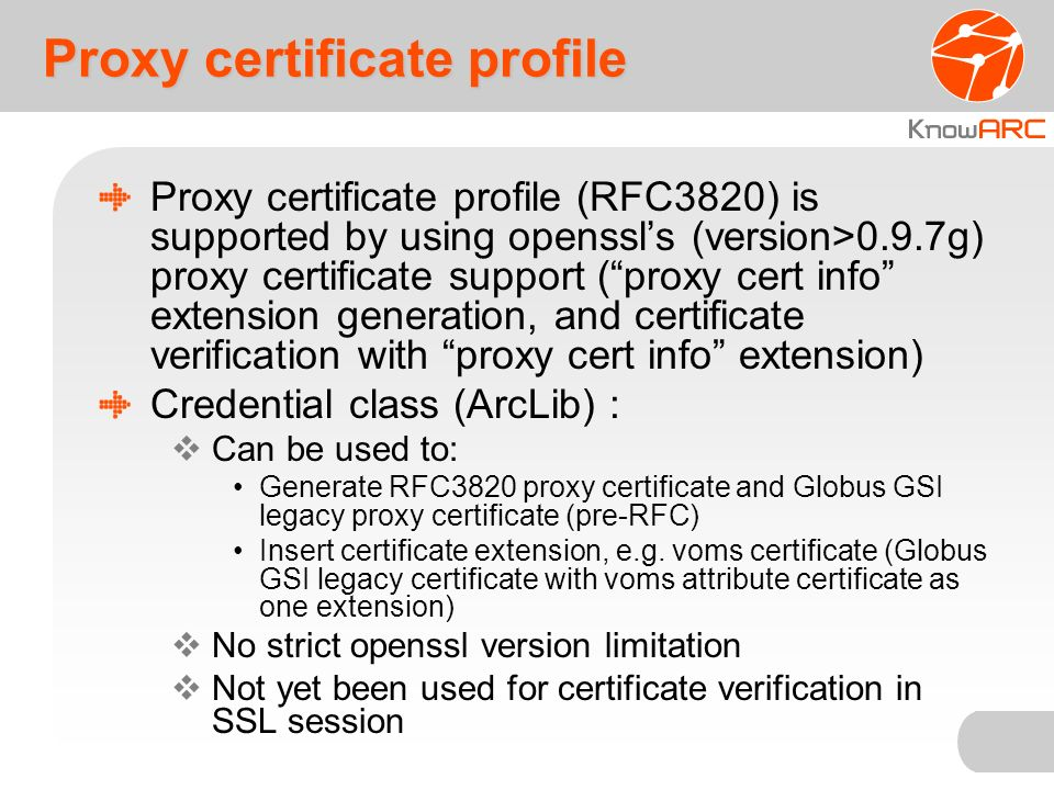 Proxy certificate profile Proxy certificate profile Proxy certificate profile (RFC3820) is supported by using openssls (version>0.9.7g) proxy certificate support (proxy cert info extension generation, and certificate verification with proxy cert info extension) Credential class (ArcLib) : Can be used to: Generate RFC3820 proxy certificate and Globus GSI legacy proxy certificate (pre-RFC) Insert certificate extension, e.g.