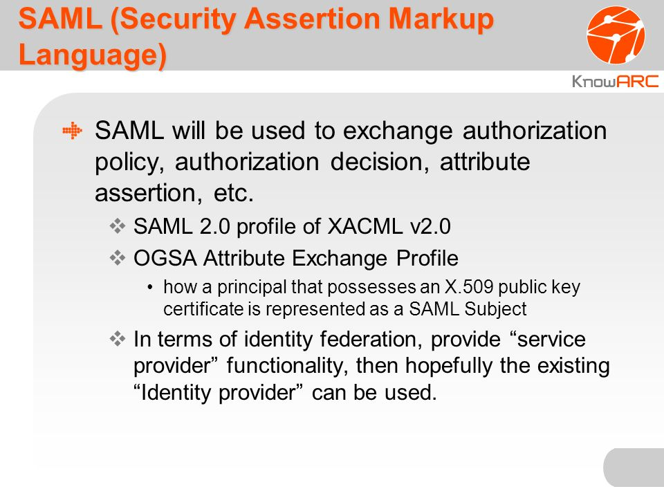 SAML (Security Assertion Markup Language) SAML will be used to exchange authorization policy, authorization decision, attribute assertion, etc.