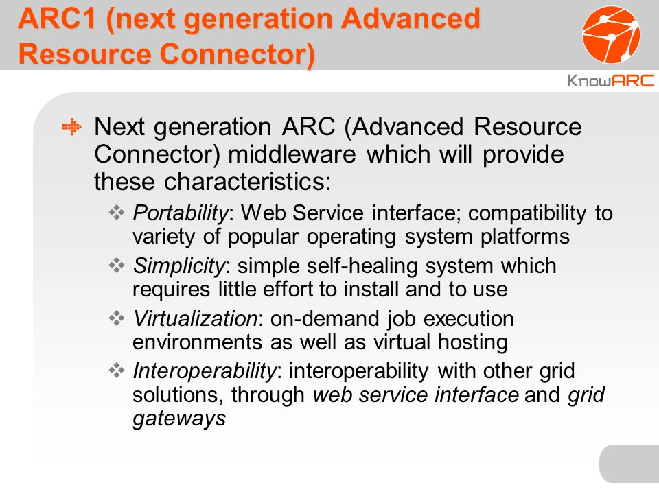 ARC1 (next generation Advanced Resource Connector) Next generation ARC (Advanced Resource Connector) middleware which will provide these characteristics: Portability: Web Service interface; compatibility to variety of popular operating system platforms Simplicity: simple self-healing system which requires little effort to install and to use Virtualization: on-demand job execution environments as well as virtual hosting Interoperability: interoperability with other grid solutions, through web service interface and grid gateways