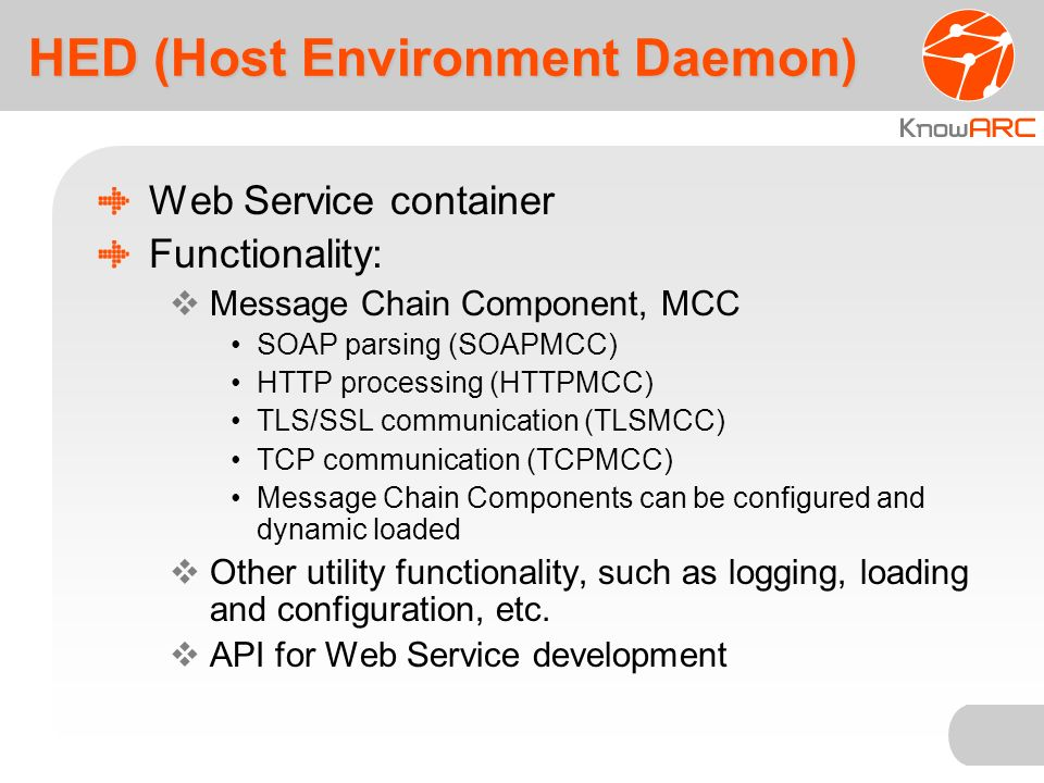 HED (Host Environment Daemon) Web Service container Functionality: Message Chain Component, MCC SOAP parsing (SOAPMCC) HTTP processing (HTTPMCC) TLS/SSL communication (TLSMCC) TCP communication (TCPMCC) Message Chain Components can be configured and dynamic loaded Other utility functionality, such as logging, loading and configuration, etc.