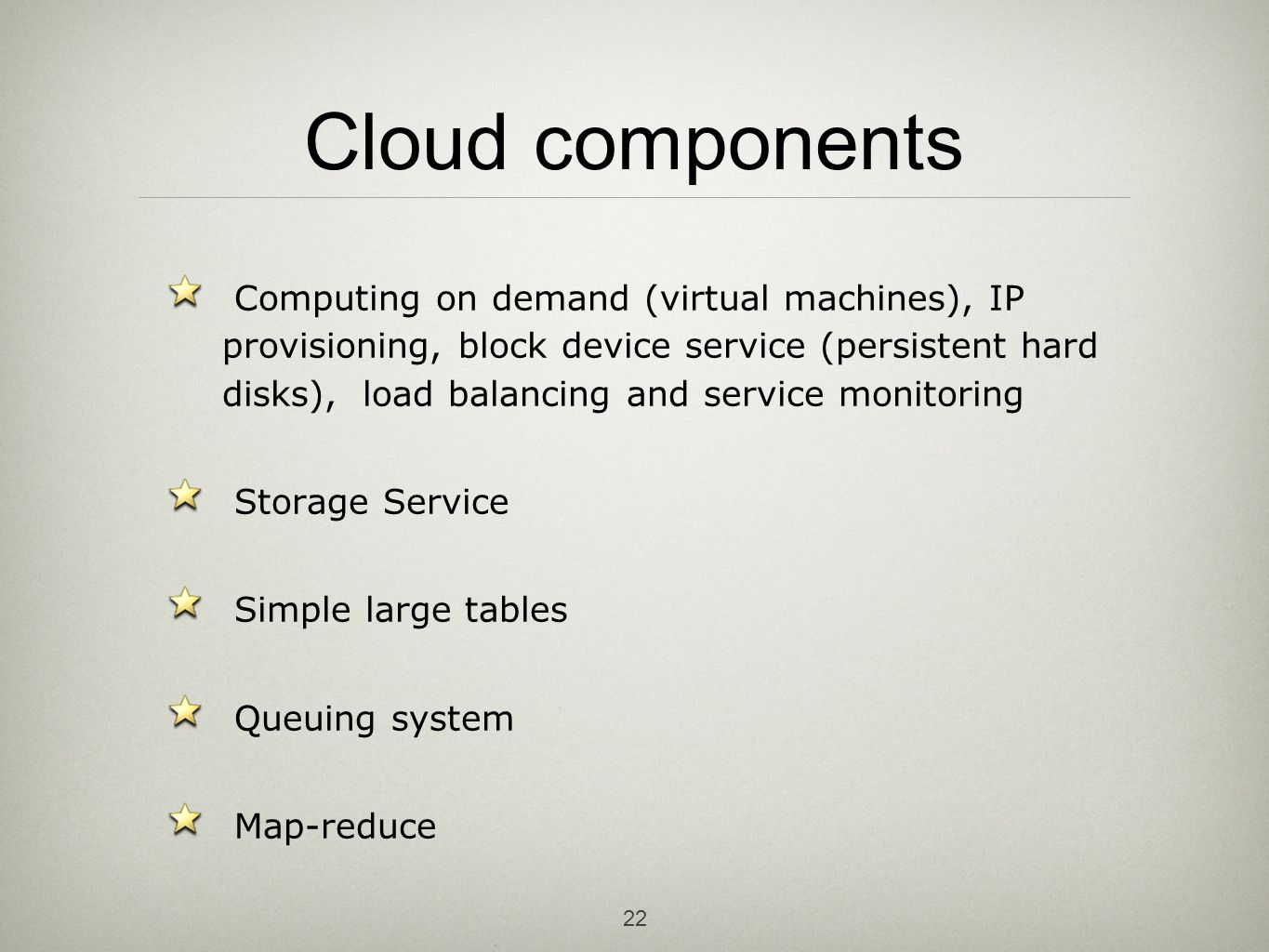 22 Cloud components Computing on demand (virtual machines), IP provisioning, block device service (persistent hard disks), load balancing and service monitoring Storage Service Simple large tables Queuing system Map-reduce