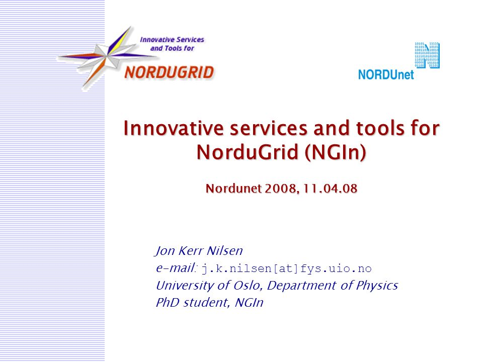 Innovative services and tools for NorduGrid (NGIn) Nordunet 2008, 11.04.08 Jon Kerr Nilsen e-mail: j.k.nilsen[at]fys.uio.no University of Oslo, Department of Physics PhD student, NGIn