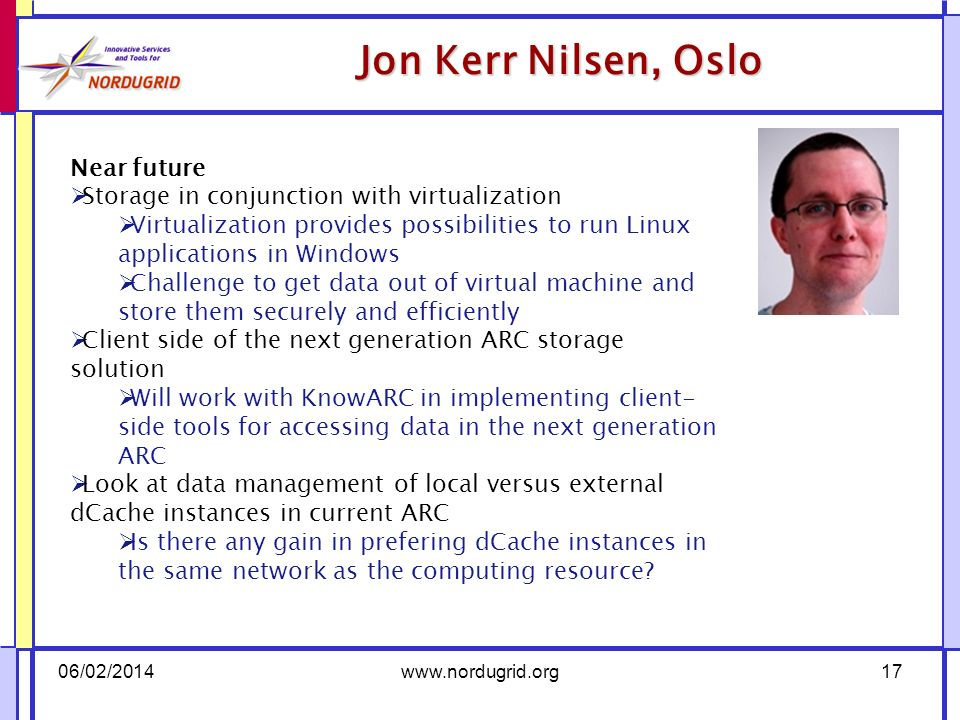 Near future Storage in conjunction with virtualization Virtualization provides possibilities to run Linux applications in Windows Challenge to get data out of virtual machine and store them securely and efficiently Client side of the next generation ARC storage solution Will work with KnowARC in implementing client- side tools for accessing data in the next generation ARC Look at data management of local versus external dCache instances in current ARC Is there any gain in prefering dCache instances in the same network as the computing resource.