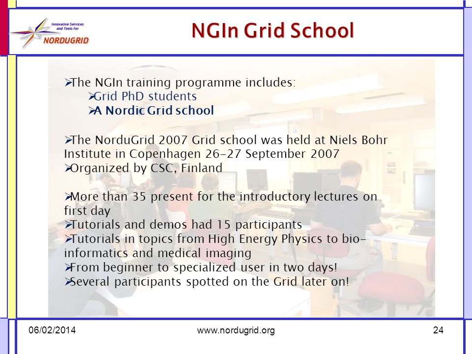 NGIn Grid School 06/02/2014www.nordugrid.org24 The NGIn training programme includes: Grid PhD students A Nordic Grid school The NorduGrid 2007 Grid school was held at Niels Bohr Institute in Copenhagen 26-27 September 2007 Organized by CSC, Finland More than 35 present for the introductory lectures on first day Tutorials and demos had 15 participants Tutorials in topics from High Energy Physics to bio- informatics and medical imaging From beginner to specialized user in two days.