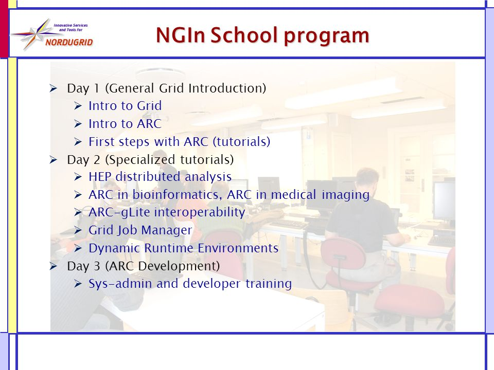 NGIn School program Day 1 (General Grid Introduction) Intro to Grid Intro to ARC First steps with ARC (tutorials) Day 2 (Specialized tutorials) HEP distributed analysis ARC in bioinformatics, ARC in medical imaging ARC-gLite interoperability Grid Job Manager Dynamic Runtime Environments Day 3 (ARC Development) Sys-admin and developer training
