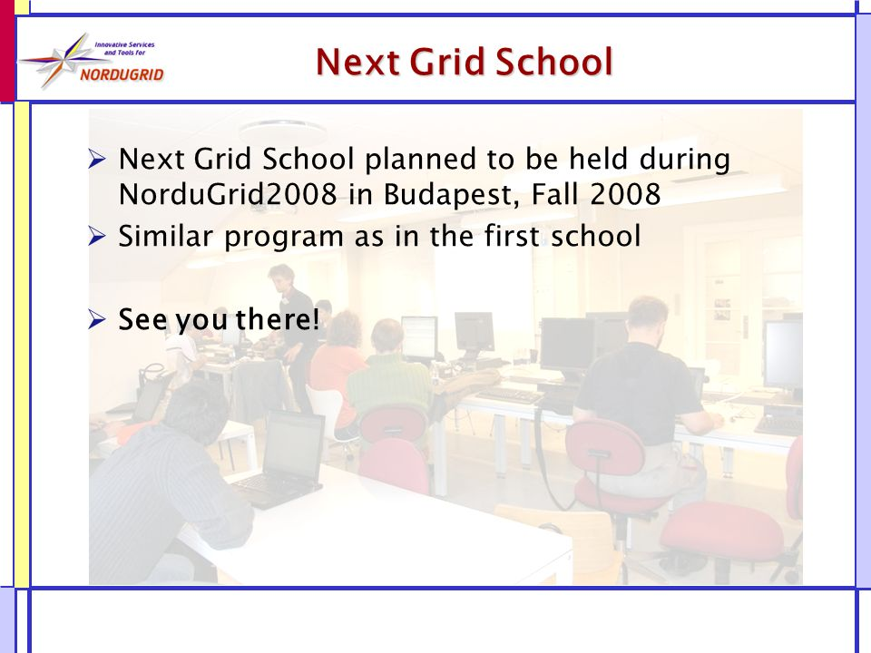 Next Grid School Next Grid School planned to be held during NorduGrid2008 in Budapest, Fall 2008 Similar program as in the first school See you there!
