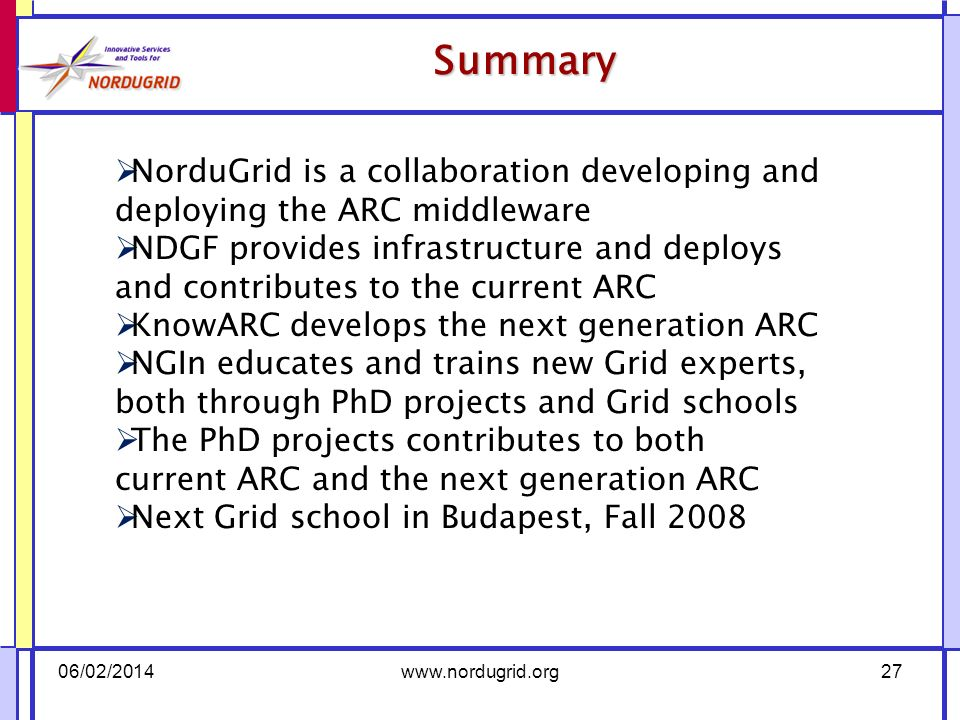 Summary 06/02/2014www.nordugrid.org27 NorduGrid is a collaboration developing and deploying the ARC middleware NDGF provides infrastructure and deploys and contributes to the current ARC KnowARC develops the next generation ARC NGIn educates and trains new Grid experts, both through PhD projects and Grid schools The PhD projects contributes to both current ARC and the next generation ARC Next Grid school in Budapest, Fall 2008