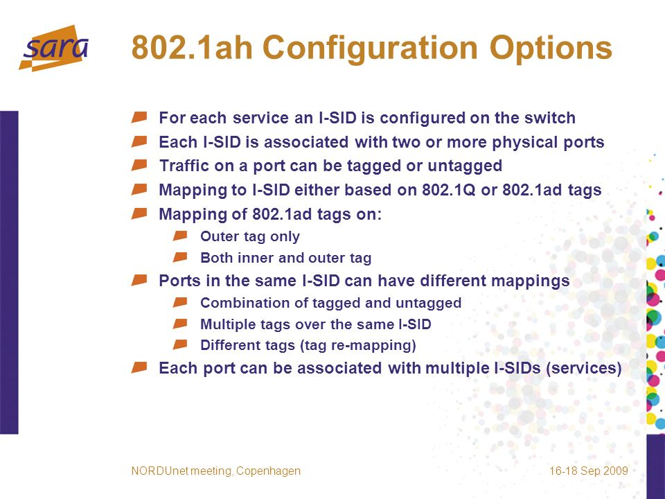 802.1ah Configuration Options For each service an I-SID is configured on the switch Each I-SID is associated with two or more physical ports Traffic on a port can be tagged or untagged Mapping to I-SID either based on 802.1Q or 802.1ad tags Mapping of 802.1ad tags on: Outer tag only Both inner and outer tag Ports in the same I-SID can have different mappings Combination of tagged and untagged Multiple tags over the same I-SID Different tags (tag re-mapping) Each port can be associated with multiple I-SIDs (services) 16-18 Sep 2009NORDUnet meeting, Copenhagen