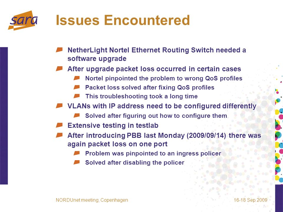 Issues Encountered NetherLight Nortel Ethernet Routing Switch needed a software upgrade After upgrade packet loss occurred in certain cases Nortel pinpointed the problem to wrong QoS profiles Packet loss solved after fixing QoS profiles This troubleshooting took a long time VLANs with IP address need to be configured differently Solved after figuring out how to configure them Extensive testing in testlab After introducing PBB last Monday (2009/09/14) there was again packet loss on one port Problem was pinpointed to an ingress policer Solved after disabling the policer 16-18 Sep 2009NORDUnet meeting, Copenhagen