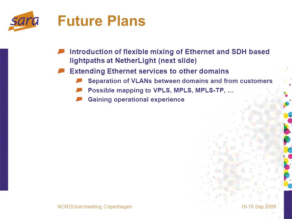 Future Plans Introduction of flexible mixing of Ethernet and SDH based lightpaths at NetherLight (next slide) Extending Ethernet services to other domains Separation of VLANs between domains and from customers Possible mapping to VPLS, MPLS, MPLS-TP, … Gaining operational experience 16-18 Sep 2009NORDUnet meeting, Copenhagen