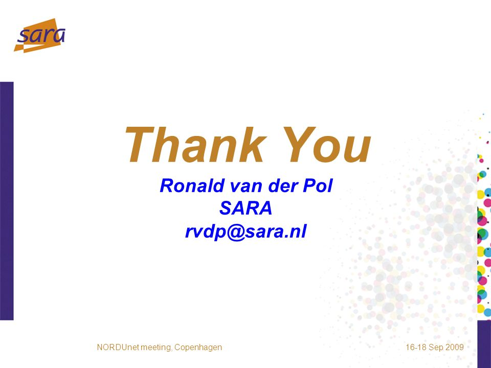 Thank You Ronald van der Pol SARA rvdp@sara.nl 16-18 Sep 2009NORDUnet meeting, Copenhagen