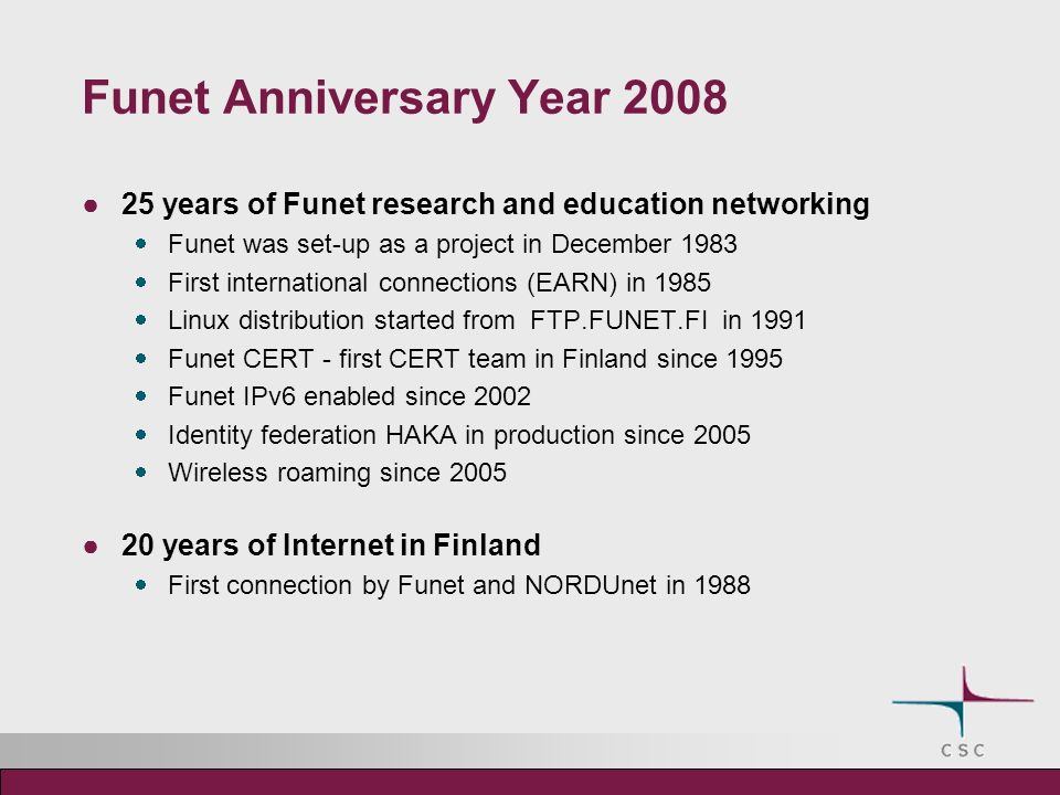 Funet Anniversary Year 2008 25 years of Funet research and education networking Funet was set-up as a project in December 1983 First international connections (EARN) in 1985 Linux distribution started from FTP.FUNET.FI in 1991 Funet CERT - first CERT team in Finland since 1995 Funet IPv6 enabled since 2002 Identity federation HAKA in production since 2005 Wireless roaming since 2005 20 years of Internet in Finland First connection by Funet and NORDUnet in 1988