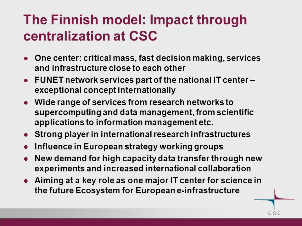 The Finnish model: Impact through centralization at CSC One center: critical mass, fast decision making, services and infrastructure close to each other FUNET network services part of the national IT center – exceptional concept internationally Wide range of services from research networks to supercomputing and data management, from scientific applications to information management etc.