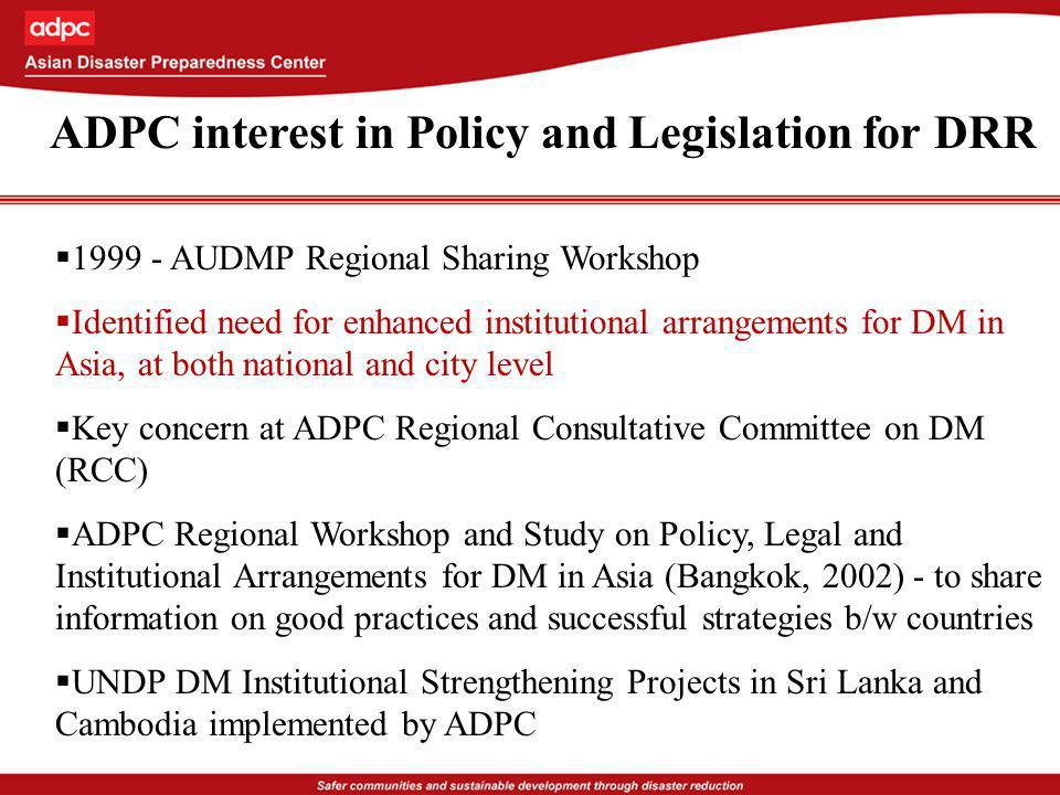 ADPC interest in Policy and Legislation for DRR 1999 - AUDMP Regional Sharing Workshop Identified need for enhanced institutional arrangements for DM