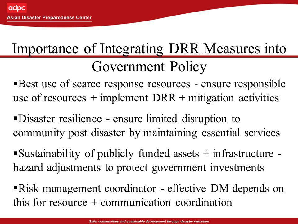 Importance of Integrating DRR Measures into Government Policy Best use of scarce response resources - ensure responsible use of resources + implement