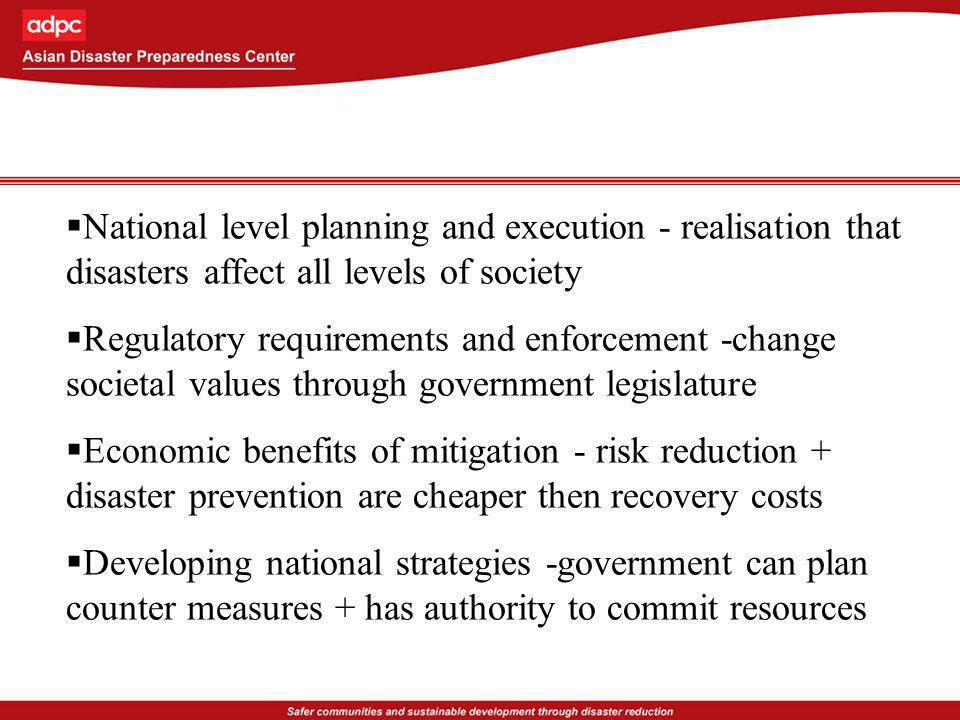 National level planning and execution - realisation that disasters affect all levels of society Regulatory requirements and enforcement -change societal values through government legislature Economic benefits of mitigation - risk reduction + disaster prevention are cheaper then recovery costs Developing national strategies -government can plan counter measures + has authority to commit resources